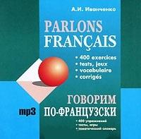 Иванченко А. Говорим по-французски 400 упражнений для развития устной речи (MP3) (Каро)