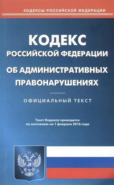 Кодекс Российской Федерации об административных правонарушениях. Официальный текст. По состоянию на 1 февраля 2016 года