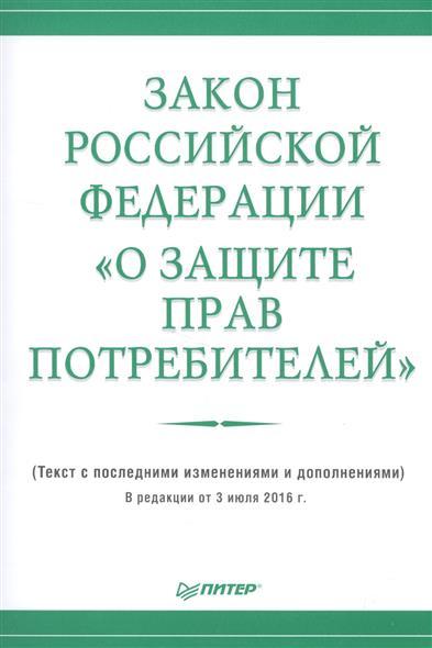 """Закон Российской Федерации """"О защите прав потребителей"""". Текст с последними изменениями и дополнениями. В редакции от 3 июля 2016 г."""