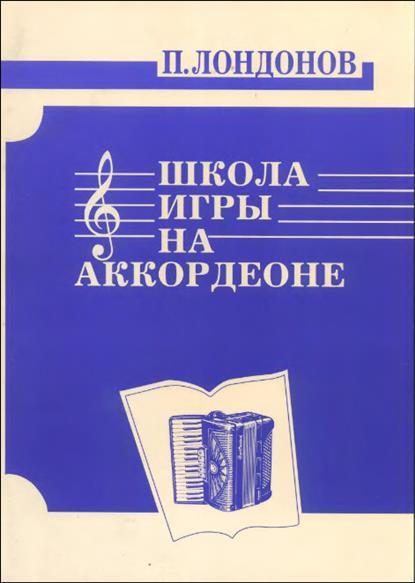 Лондонов П. Школа игры на аккордеоне о агафонов п лондонов ю соловьев самоучитель игры на баяне