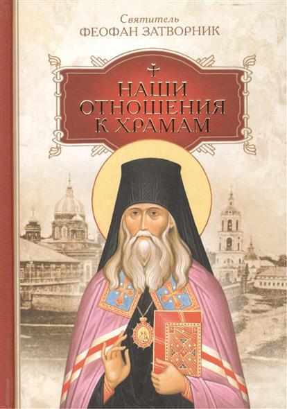 Святитель Феофан Затворник Наши отношения к храмам