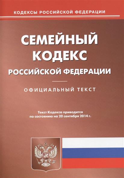 Семейный кодекс Российской Федерации. Официальный текст. Текст Кодекса приводится по состоянию на 20 сентября 2014 г.