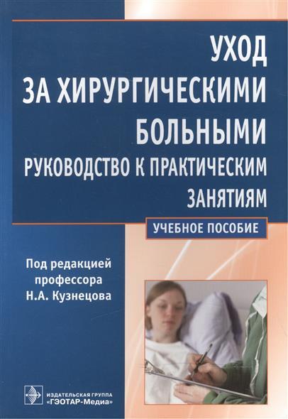 Уход за хирургическими больными. Руководство к практическим занятиям. Учебное пособие