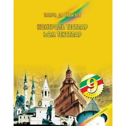 Контрольные тесты и тексты по татарскому языку. Пособие для учащихся 9 классов основных общеобразовательных школ с русским языком обучения
