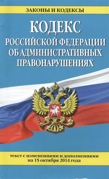 Кодекс Российской Федерации об административных правонарушениях. Текст с изменениями и дополнениями на 15 октября 2014 года