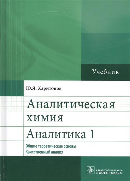 Харитонов Ю. Аналитическая химия. Аналитика 1. Общие теоретические основы. Качественный анализ. Учебник