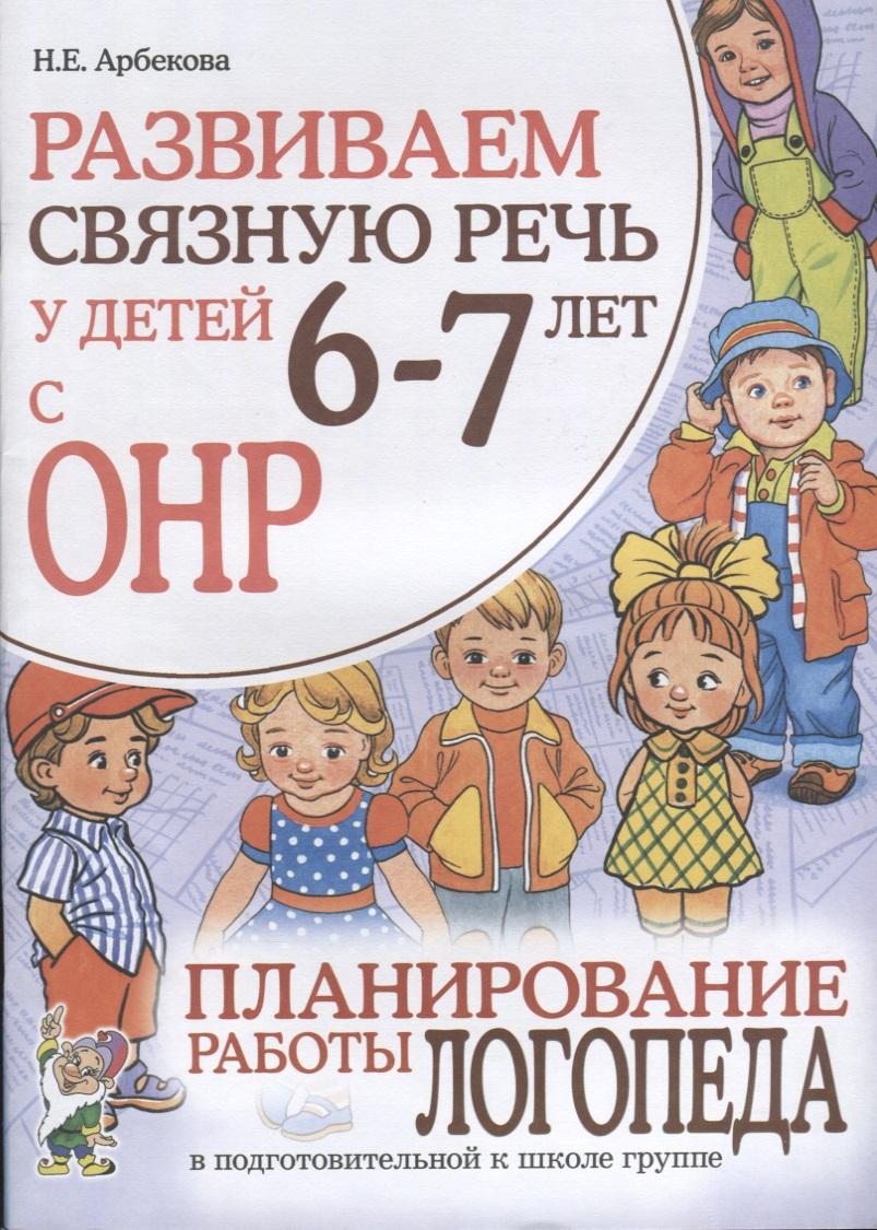 Арбекова Н. Развиваем связную речь у детей 6-7 лет с ОНР. Планирование работы логопеда в подготовительной к школе группе