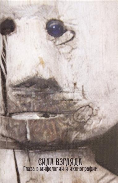 Антонов Д. (отв. ред., сост.) Сила взгляда. Глаза в мифологии и иконографии антонов с сост жених призрак собрание мистических историй