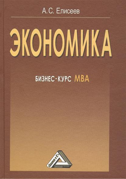 Елисеев А. Экономика: Бизнес-курс МВА. 3-е издание александр войтов экономика общий курс