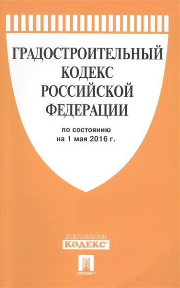 Градостроительный кодекс Российской Федерации по состоянию на 1 мая 2016 г.