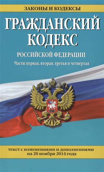 Гражданский кодекс Российской Федерации. Части первая, вторая, третья и четвертая. Текст с изменениями и дополнениями на 20 ноября 2014 года