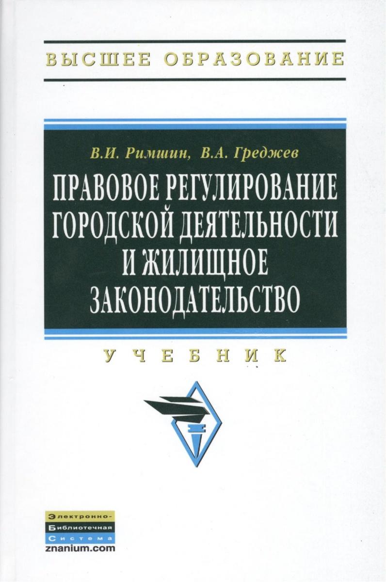 Римшин В., Греджев В. Правовое регулирование городской деятельности и жилищное законодательство. Второе издание, переработанное и дополненное