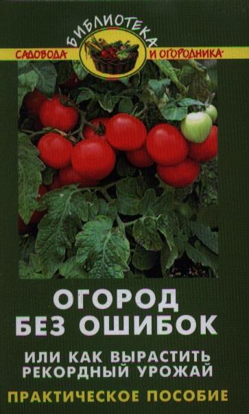 Огород без ошибок,или Как вырастить рекордный урожай. Практическое пособие. Издание четвертое, исправленное и доработанное
