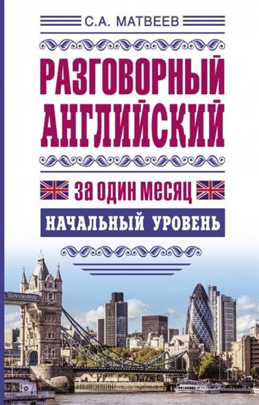 Матвеев С. Разговорный английский за один месяц. Начальный уровень