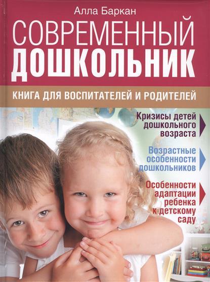 Современный дошкольник. Книга для воспитателей и родителей. Кризисы детей дошкольного возраста. Возрастные особенности дошкольников. Особенности адаптации ребенка к детскому саду