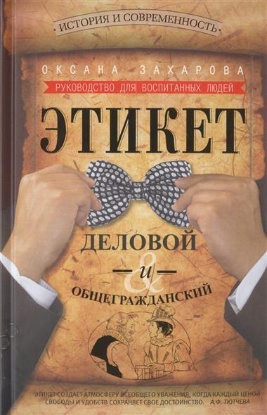 Захарова О. Этикет деловой и общегражданский. История и современность. Руководство для воспитанных людей