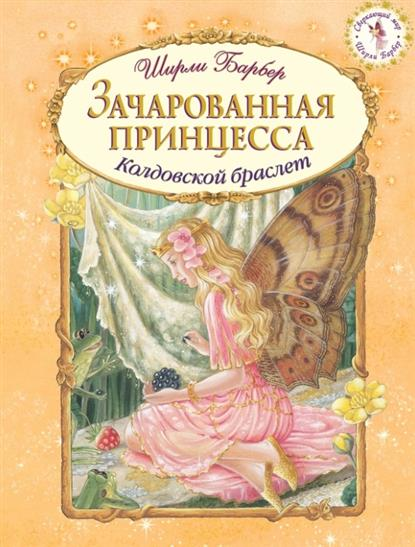 Барбер Ш. Зачарованная принцесса. Колдовской браслет ширли барбер принцесса моря битва за королевство