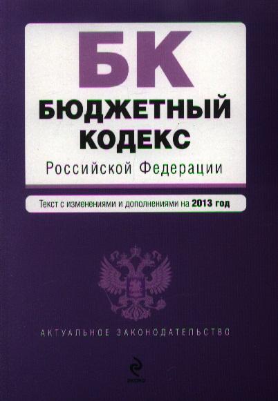 Бюджетный кодекс Российской Федерации. Текст с изменениями и дополнениями на 2013 год