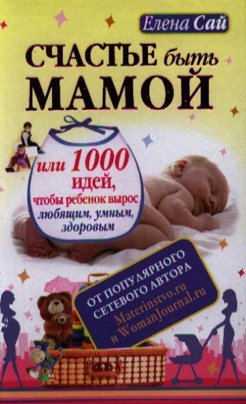 Счастье быть мамой или 1000 идей, чтобы ребенок вырос любящим, умным, здоровым