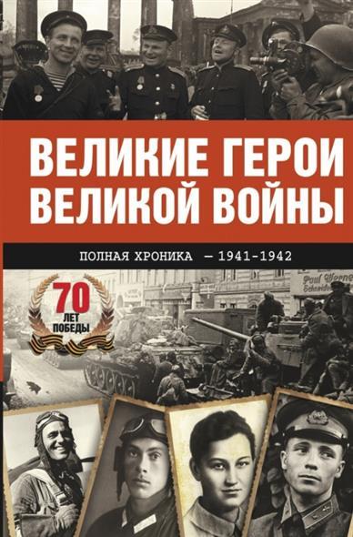 Великие герои Великой войны. Полная хроника - 1941-1942