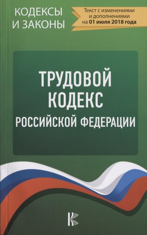Трудовой Кодекс Российской Федерации. Текст с изменениями и дополнениями на 01 июля 2018 года