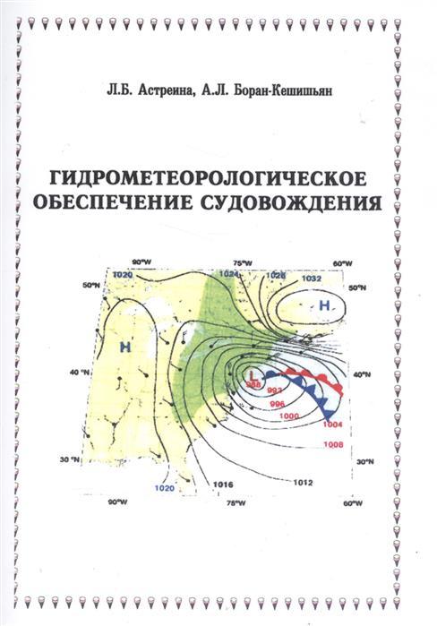 Астреина Л., Боран-Кешишьян А. Гидрометеорологическое обеспечение судовождения. Учебное пособие