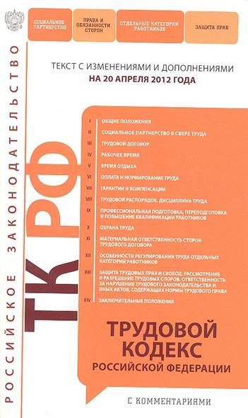 Трудовой кодекс Российской Федерации. Текст с изменениями и дополнениями на 20 апреля 2012 года