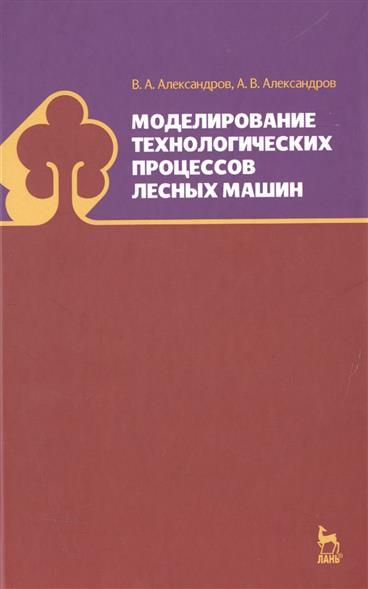 Александров В., Александров А. Моделирование технологических процессов лесных машин
