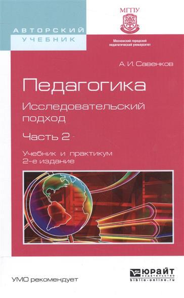 Савенков А. Педагогика. Исследовательский подход. Часть 2. Учебник и практикум для академического бакалавриата