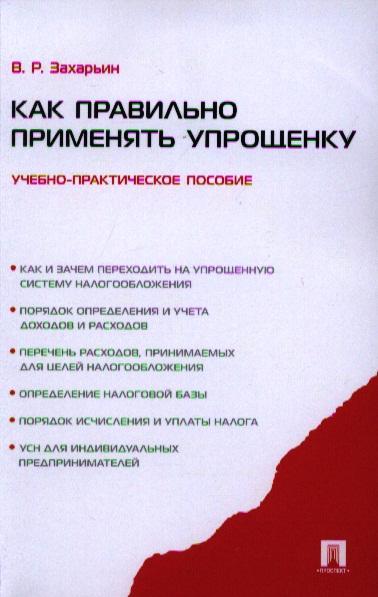 Захарьин В. Как правильно применять упрощенку. Учебно-практическое пособие