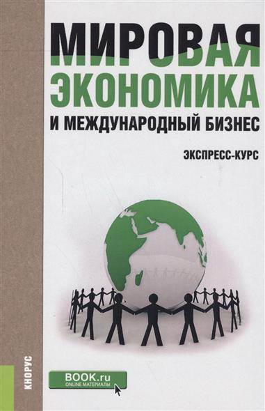Мировая экономика и международный бизнес. Экспресс-курс. Учебник