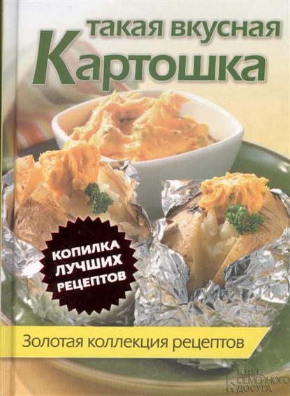 Скляр С. (ред.) Такая вкусная картошка. Золотая коллекция рецептов