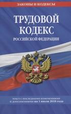 Трудовой кодекс Российской Федерации. Текст с последними изменениями и дополнениями на 1 июля 2018 года