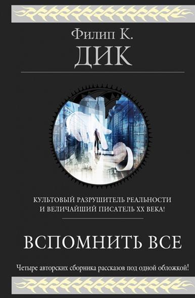 Дик Ф. Вспомнить все. Четыре авторских сборника рассказов под одной обложкой