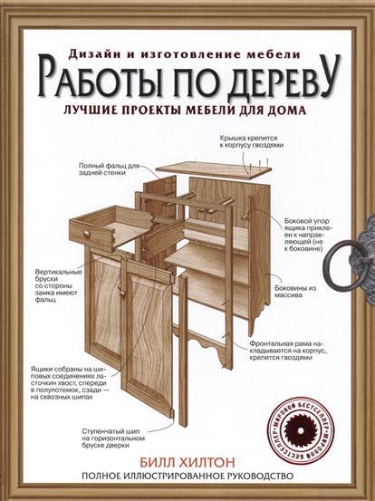 Хилтон Б. Работы по дереву. Лучшие проекты мебели для дома. Полное иллюстрированное руководство