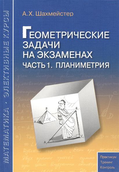 Шахмейстер А.: Геометрические задачи на экзаменах. Часть 1. Планиметрия. Пособие для школьников, абитуриентов и преподавателей