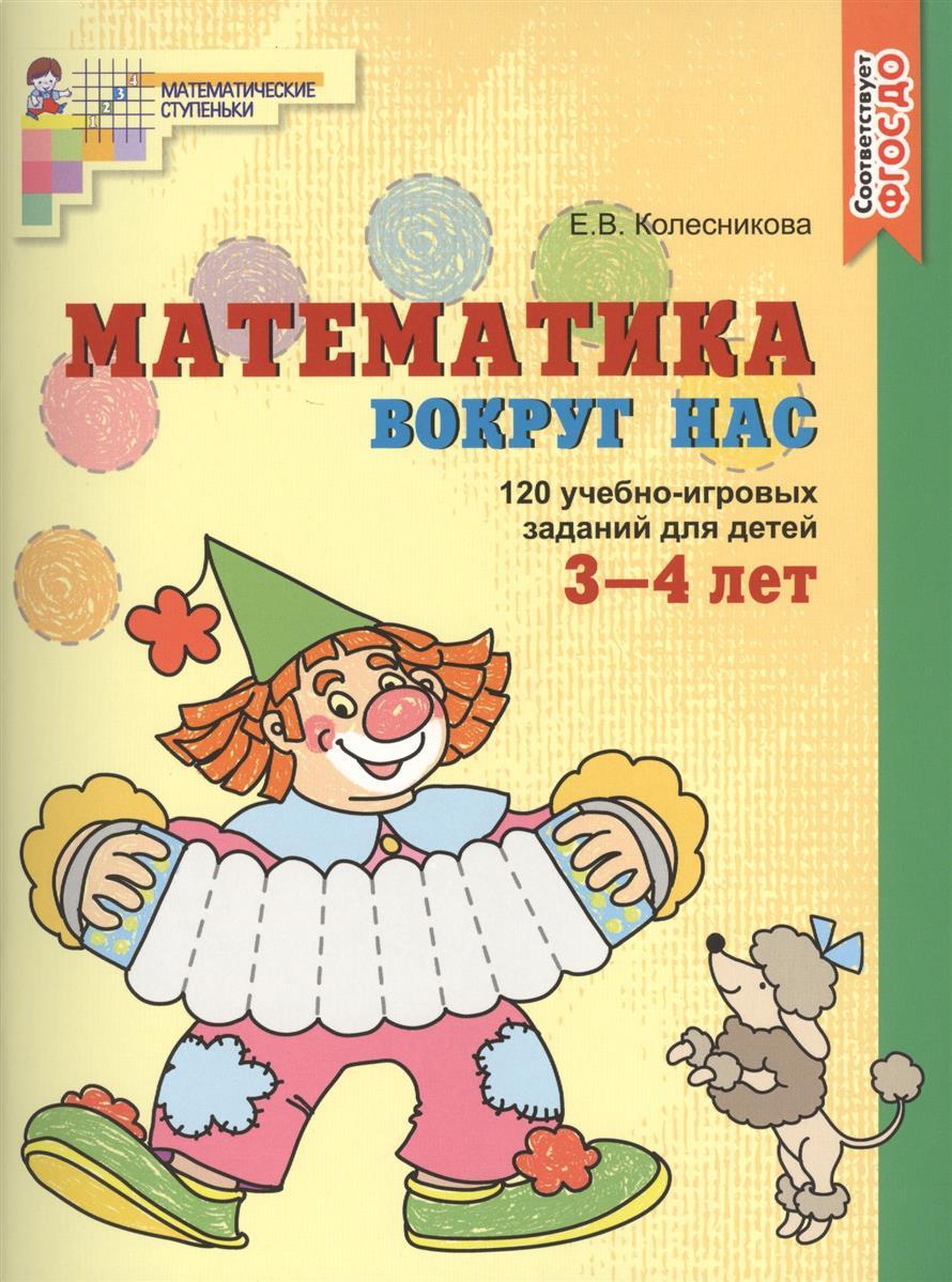 Колесникова Е. Математика вокруг нас. 120 учебно-игровых заданий для детей 3-4 лет колесникова е я считаю до пяти математика для детей 4 5 лет