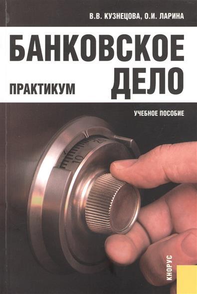 Кузнецова В.: Банковское дело. Практикум. Учебное пособие. Второе издание, переработанное и дополненное
