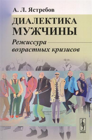 Ястребов А. Диалектика мужчины. Режиссура возрастных кризисов