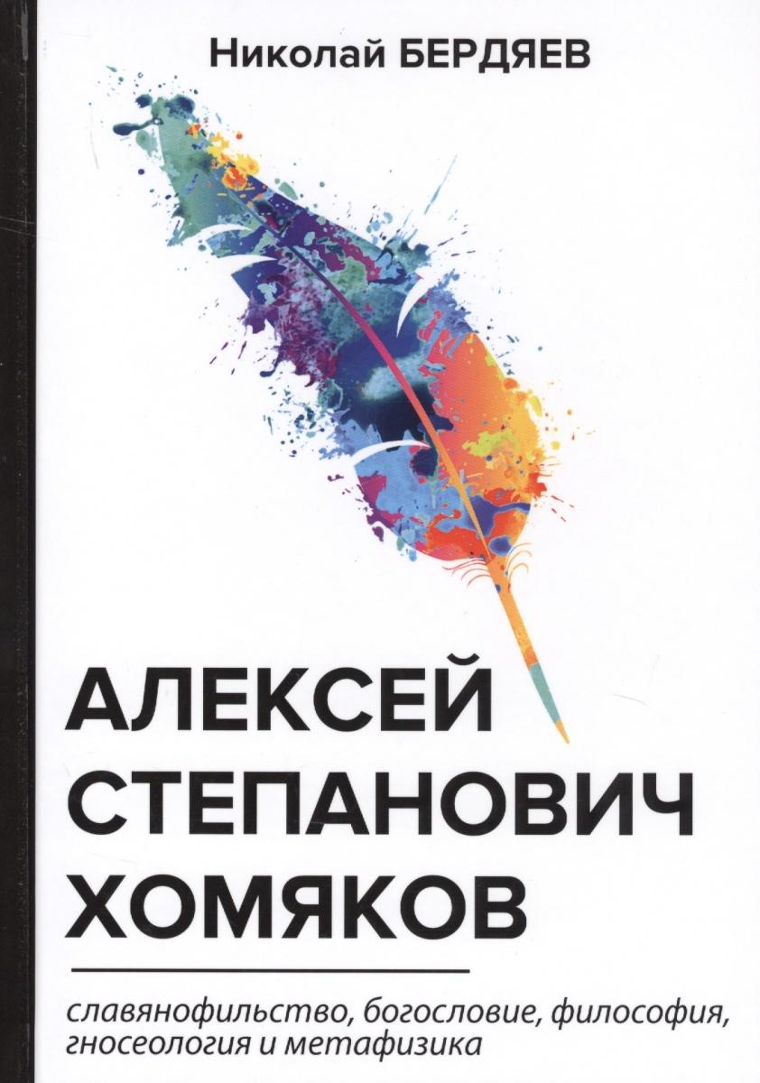 Бердяев Н. Алексей Степанович Хомяков. Славянофильство, богословие, философия, гносеология и метафизика