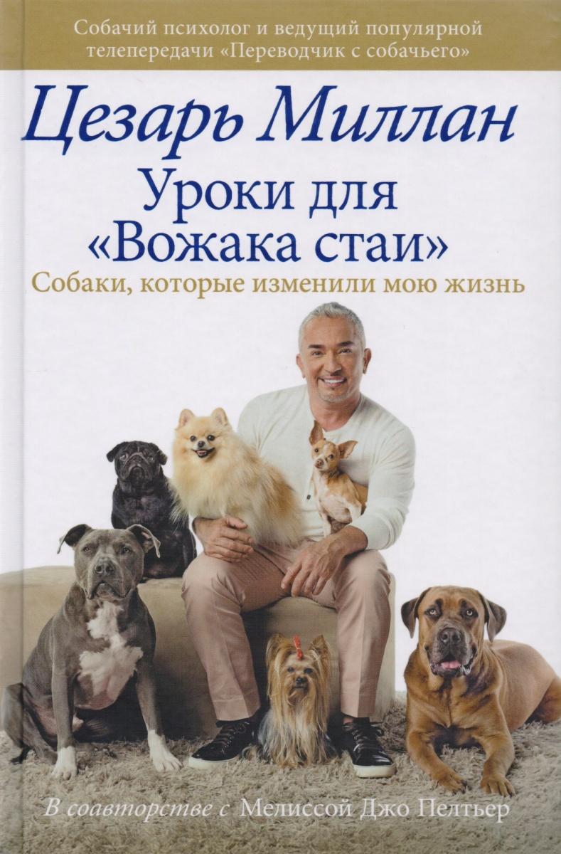 Миллан Ц. Уроки для Вожака стаи. Собаки, которые изменили мою жизнь миллан цезарь главная книга вожака стаи