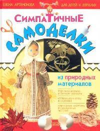 Артамонова Е. Симпатичные самоделки из природных материалов для детей и взрослых самоделки