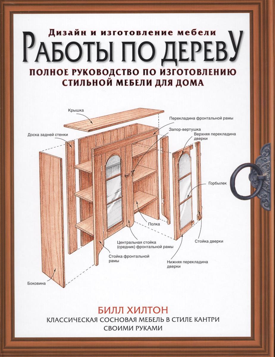 Хилтон Б. Работы по дереву. Полное руководство по изготовлению стильной мебели для дома раскройка мебели по индивидуальным чертежам киев купить