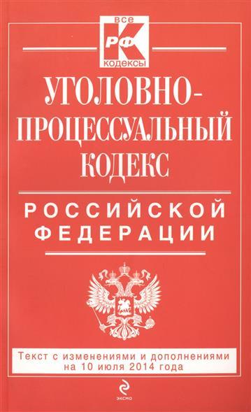 Уголовно-процессуальный кодекс Российской Федерации. Текст с изменениями и дополнениями на 10 июля 2014 года