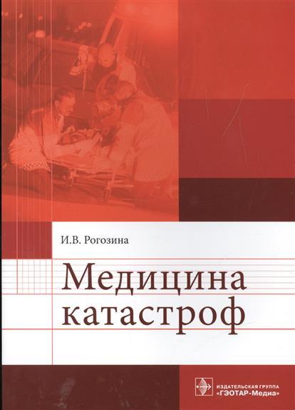 Рогозина И. Медицина катастроф. Учебное пособие