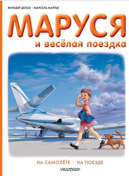 Делаэ Ж., Марлье М. Маруся и веселая поездка. На самолете. На поезде ламбен ж ж менеджмент ориентированный на рынок
