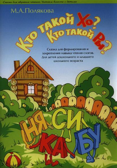 Кто такой Хо? Кто такой Ры? Сказка для формирования и закрепления навыка чтения слогов. Для детей дошкольного и младшего школьного возраста