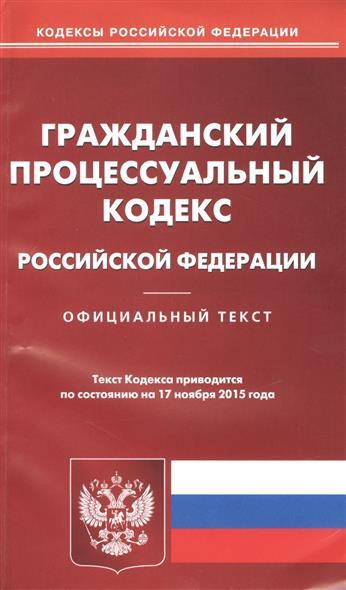 Гражданский процессуальный кодекс Российской Федерации. Официальный текст. Текст Кодекса приводится по состоянию на 17 ноября 2015 года