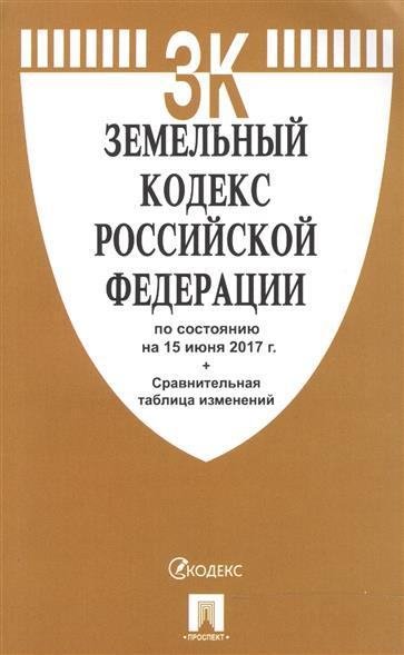 Земельный кодекс Российской Федерации по состоянию на 15 июня 2017 г.+ Сравнительная таблица изменений