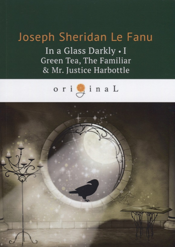 Le Fanu J. In a Glass Darkly I. Green Tea, The Familiar & Mr. Justice Harbottle le fanu j s in a glass darkly 1 green tea the familiar